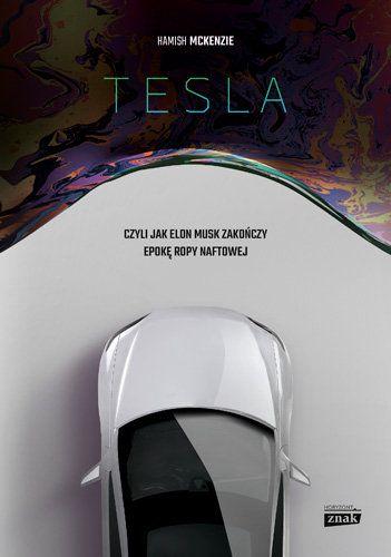 Tesla, czyli jak Elon Musk zakończy epokę ropy naftowej