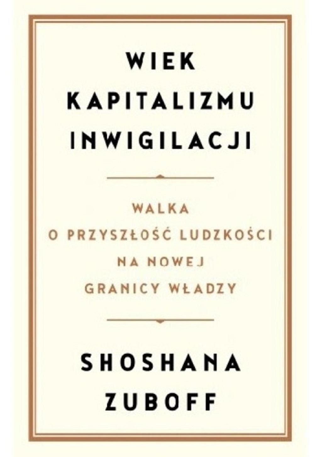 Shoshana Zuboff – Wiek kapitalizmu inwigilacji. Walka o przyszłość ludzkości na nowej granicy władzy