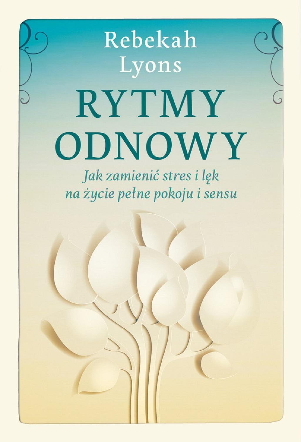 Rebekah Lyons – Rytmy odnowy. Jak zamienić stres i lęk na życie pełne spokoju i sensu