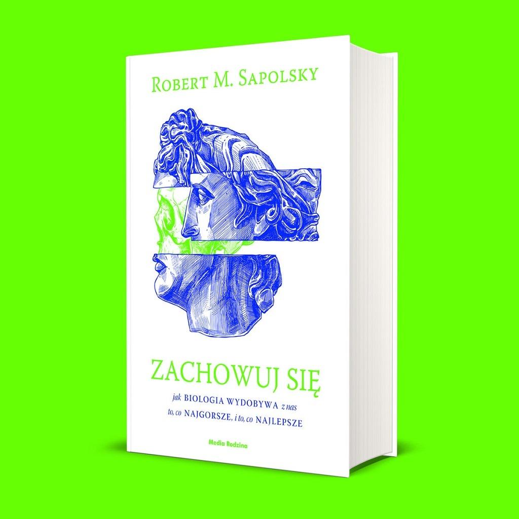 Robert M. Sapolsky – Zachowuj się. Jak biologia wydobywa z nas to, co najgorsze, i to, co najlepsze